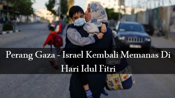 Perang Gaza – Israel Kembali Memanas Di Hari Idul Fitri