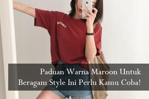 Paduan Warna Maroon Untuk Beragam Style Ini Perlu Kamu Coba!